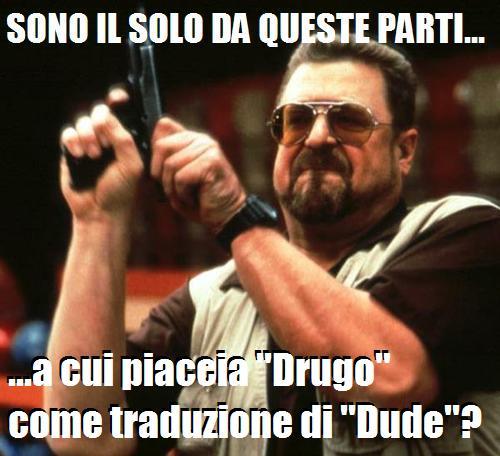 Sono il solo da queste parti, meme dal film Il grande Lebowski con John Goodman che carica la pistola e dice sono il solo da queste parti a cui piaccia Drugo come traduzione di Dude?