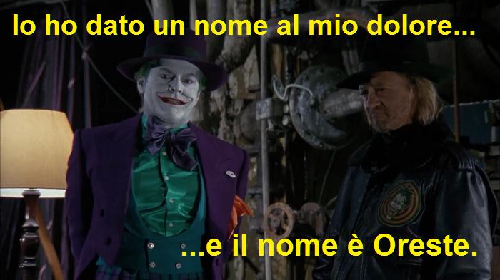 Joker che dice: ho dato un nome al mio dolore... e il nome è Oreste. Battuta alterata dal film Batman 1989